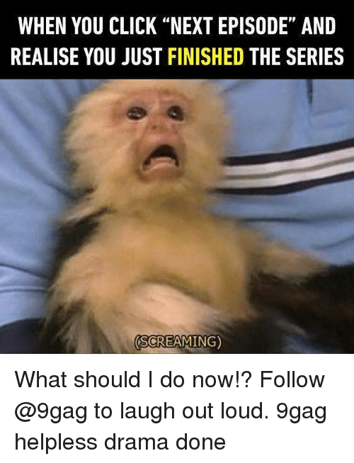 """9gag, Click, and Memes: WHEN YOU CLICK """"NEXT EPISODE"""" ANID  REALISE YOU JUST FINISHED THE SERIES  SCREAMING) What should I do now!? Follow @9gag to laugh out loud. 9gag helpless drama done"""
