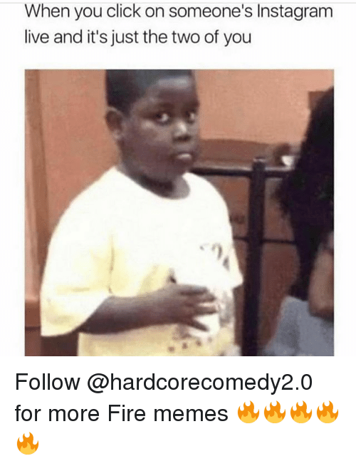 Click, Fire, and Instagram: When you click on someone's Instagram  live and it's just the two of you  1 Follow @hardcorecomedy2.0 for more Fire memes 🔥🔥🔥🔥🔥