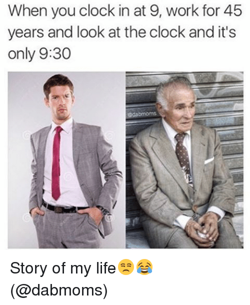 Clock, Memes, and 🤖: When you clock in at 9, work for 45  years and look at the clock and it's  only 9:30 Story of my life😒😂 (@dabmoms)