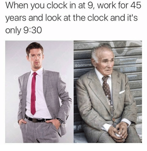 Clock, Memes, and Work: When you clock in at 9, work for 45  years and look at the clock and it's  only 9:30  adabmoms