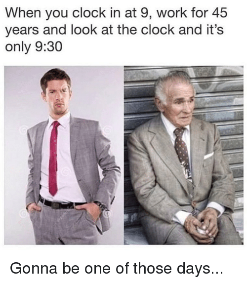 Clock In: When you clock in at 9, work for 45  years and look at the clock and it's  only 9:30 Gonna be one of those days...