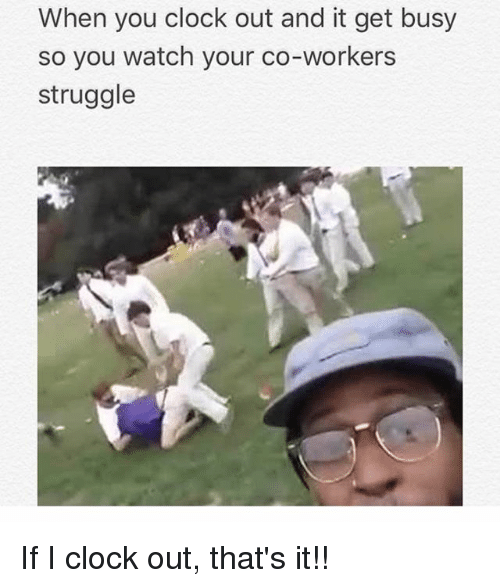Clock, Memes, and Struggle: When you clock out and it get busy  so you watch your co-workers  struggle If I clock out, that's it!!