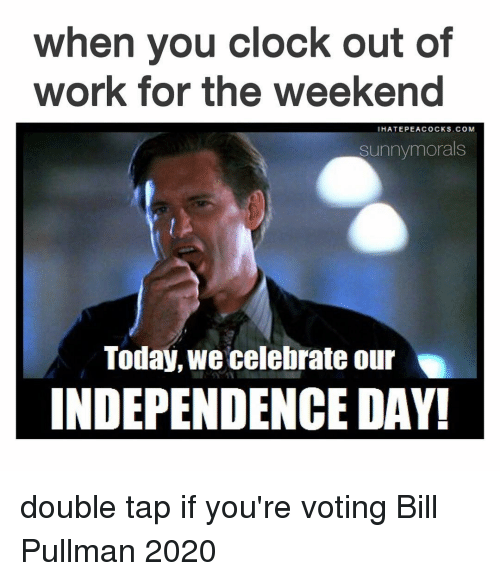 working for the weekend: when you clock out of  work for the weekend  I HATE PEACOCKS.COM  sunny morals  Today, We celebrate our  INDEPENDENCE DAY! double tap if you're voting Bill Pullman 2020