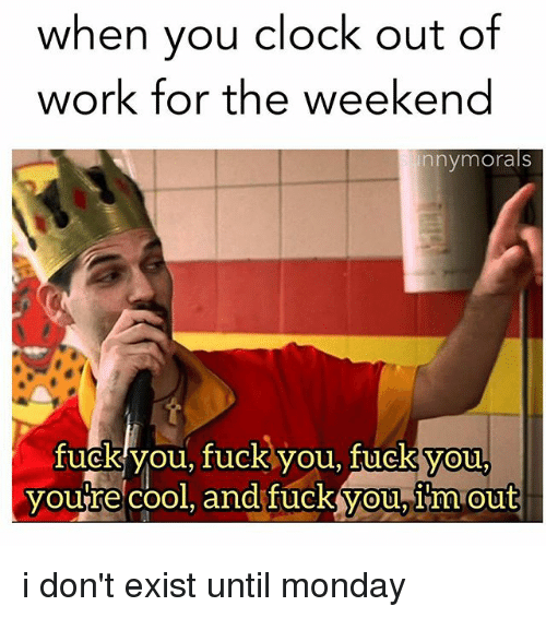 working for the weekend: when you clock out of  work for the weekend  nny morals  fuck you, fuck you, you,  youre cool, and fuck you, im Out i don't exist until monday
