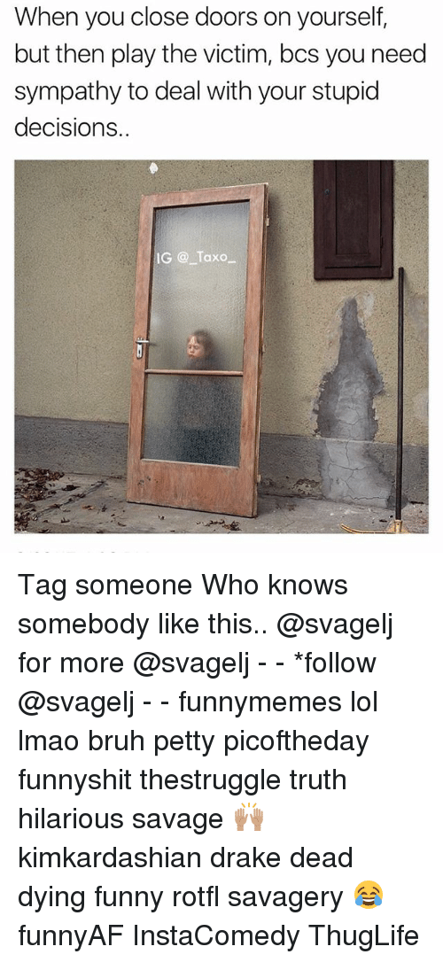 Draked: When you close doors on yourself,  but then play the victim, bcs you need  sympathy to deal with your stupid  decisions..  IG @ Taxo Tag someone Who knows somebody like this.. @svagelj for more @svagelj - - *follow @svagelj - - funnymemes lol lmao bruh petty picoftheday funnyshit thestruggle truth hilarious savage 🙌🏽 kimkardashian drake dead dying funny rotfl savagery 😂 funnyAF InstaComedy ThugLife