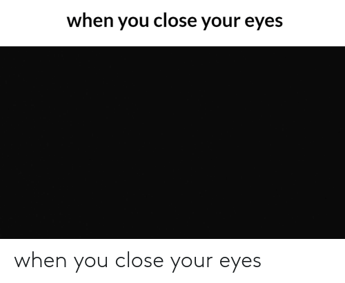 close your eyes: when you close your eyes