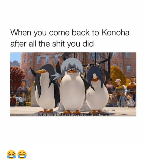Naruto, Shit, and Smile: When you come back to Konoha  after all the shit you did  just smile and wave boys, smife and wave 😂😂