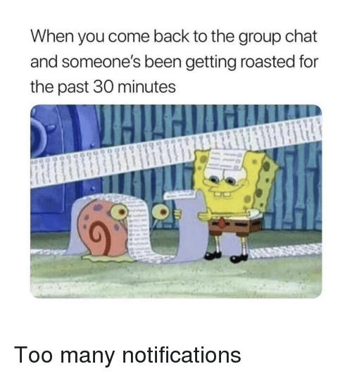 Getting Roasted: When you come back to the group chat  and someone's been getting roasted for  the past 30 minutes Too many notifications