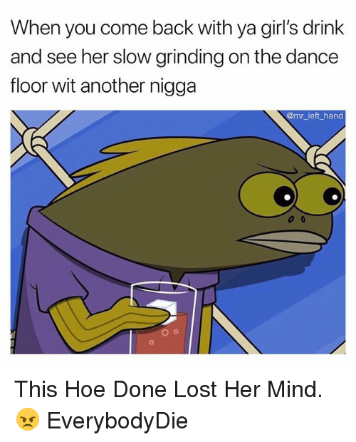 Girls, Hoe, and Lost: When you come back with ya girl's drink  and see her slow grinding on the dance  floor wit another nigga  @mr_left hand This Hoe Done Lost Her Mind. 😠 EverybodyDie