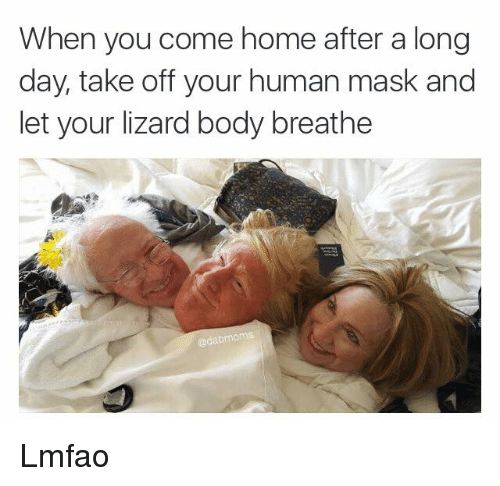 Home: When you come home after a long  day, take off your human mask and  let your lizard body breathe Lmfao