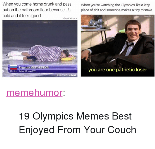 """memes best: When you come home drunk and pass  out on the bathroom floor because it's  cold and it feels good  When you're watching the Olympics like a lazy  piece of shit and someone makes a tiny mistake  drgrayfang  @tank.sinatra  Evgenia MEDVEDEVA  Sailor Moon OST  you are one pathetic loser  Music:  MADE WITH MOMUS <p><a href=""""http://memehumor.net/post/171121942076/19-olympics-memes-best-enjoyed-from-your-couch"""" class=""""tumblr_blog"""">memehumor</a>:</p>  <blockquote><p>19 Olympics Memes Best Enjoyed From Your Couch</p></blockquote>"""