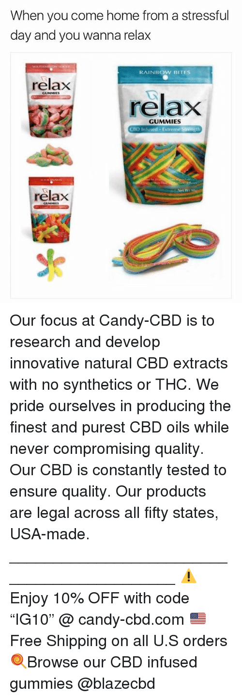 """Candy, Memes, and Ensure: When you come home from a stressful  day and you wanna relax  RAINBOW BITES  relax  GUMMIES  relaxX  GUMMIES  CBD Infused Extreme Strength  relax Our focus at Candy-CBD is to research and develop innovative natural CBD extracts with no synthetics or THC. We pride ourselves in producing the finest and purest CBD oils while never compromising quality. Our CBD is constantly tested to ensure quality. Our products are legal across all fifty states, USA-made. ____________________________________________ ⚠️Enjoy 10% OFF with code """"IG10"""" @ candy-cbd.com 🇺🇸Free Shipping on all U.S orders 🍭Browse our CBD infused gummies @blazecbd"""