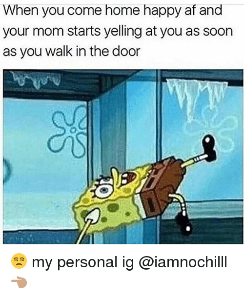 Af, Funny, and Soon...: When you come home happy af and  your mom starts yelling at you as soon  as you walk in the door 😒 my personal ig @iamnochilll 👈🏽