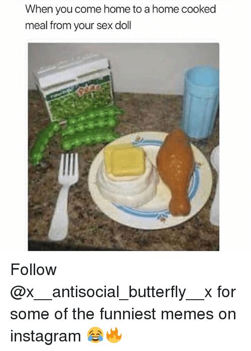 Instagram, Memes, and Sex: When you come home to a home cooked  meal from your sex doll Follow @x__antisocial_butterfly__x for some of the funniest memes on instagram 😂🔥