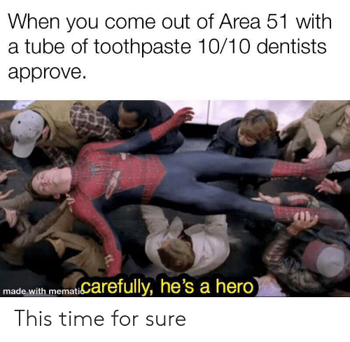 Tube: When you come out of Area 51 with  a tube of toothpaste 10/10 dentists  approve  memat Carefully, he's a hero)  made with This time for sure