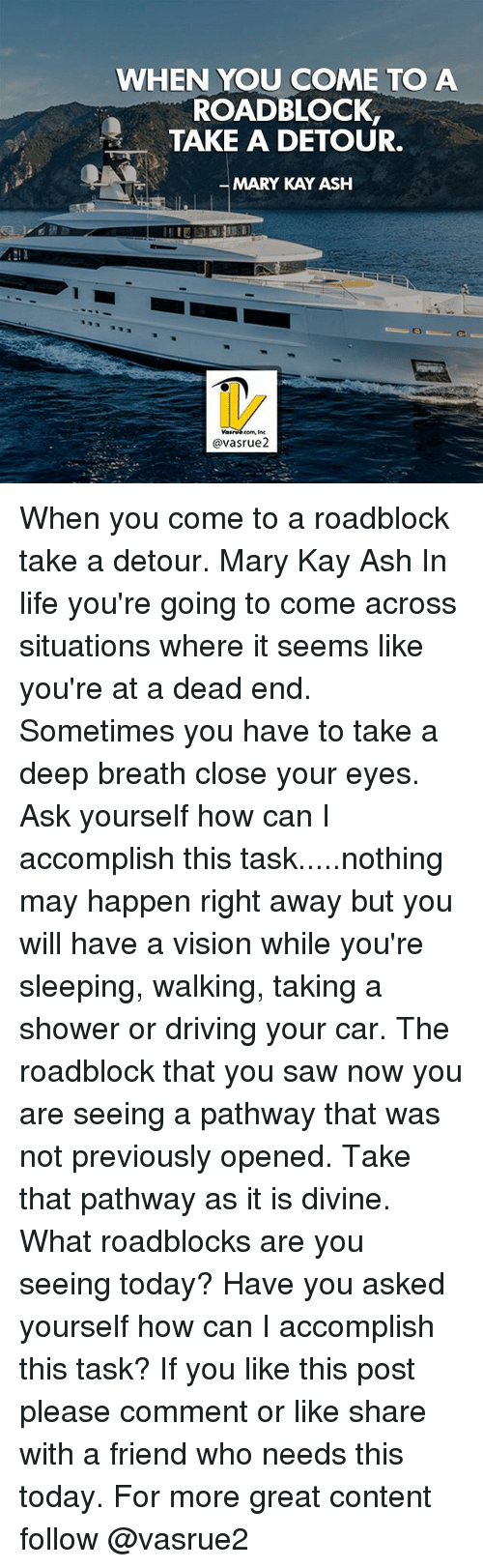 Ash, Driving, and Life: WHEN YOU COME TO A  ROADBLOCK,  TAKE A DETOUR.  MARY KAY ASH  avasrue2 When you come to a roadblock take a detour. Mary Kay Ash In life you're going to come across situations where it seems like you're at a dead end. Sometimes you have to take a deep breath close your eyes. Ask yourself how can I accomplish this task.....nothing may happen right away but you will have a vision while you're sleeping, walking, taking a shower or driving your car. The roadblock that you saw now you are seeing a pathway that was not previously opened. Take that pathway as it is divine. What roadblocks are you seeing today? Have you asked yourself how can I accomplish this task? If you like this post please comment or like share with a friend who needs this today. For more great content follow @vasrue2