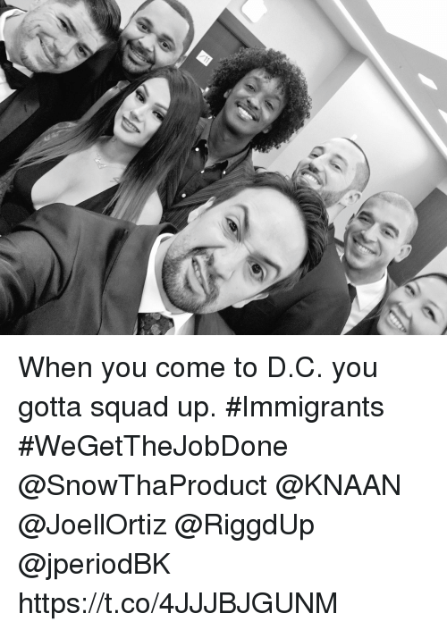 Squade: When you come to D.C. you gotta squad up.  #Immigrants #WeGetTheJobDone @SnowThaProduct @KNAAN @JoellOrtiz @RiggdUp @jperiodBK https://t.co/4JJJBJGUNM