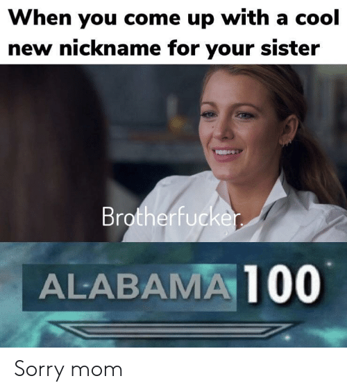 nickname: When you come up with a cool  new nickname for your sister  Brotherfucke  ALABAMA 100 Sorry mom