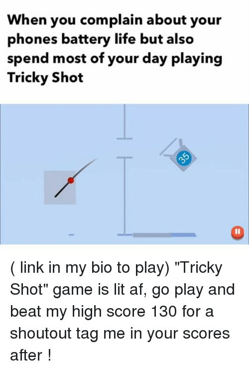 "Af, Funny, and Life: When you complain about your  phones battery life but also  spend most of your day playing  Tricky Shot ( link in my bio to play) ""Tricky Shot"" game is lit af, go play and beat my high score 130 for a shoutout tag me in your scores after !"