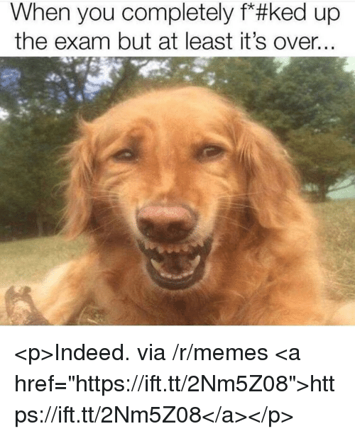 """Memes, Indeed, and Via: When you completely f*#ked up  the exam but at least it's over <p>Indeed. via /r/memes <a href=""""https://ift.tt/2Nm5Z08"""">https://ift.tt/2Nm5Z08</a></p>"""