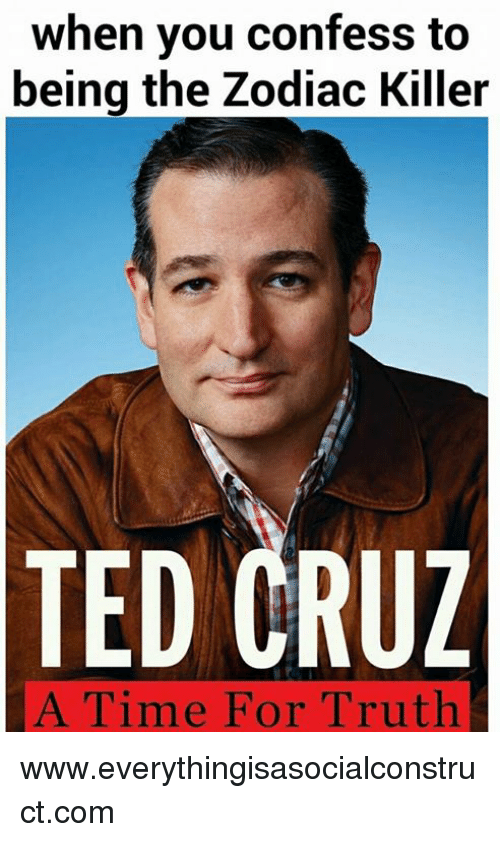 Ted, Ted Cruz, and Zodiac Killer: when you confess to  being the Zodiac Killer  TED CRUZ  A Time For Truth www.everythingisasocialconstruct.com