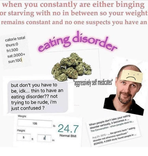 "binging: when you constantly are either binging  or starving with no in between so your weight  remains constant and no one suspects you have an  ofg disord  calorie total  thurs:0  fri:300  sat:3000+  have to aggressieysef medicates'  but don't you to  be, idk... thin to have an  eating disorder?? not  trying to be rude, i'm  just confused?  Weight  135  ""24.7  lb  When people don't take your eating  13-  Height  disorder seriously, it becomes a  Aug 24, 2015the generic term eating  disorder not otherwise specificed  Normal BM  ft  in  (EDNOS, A 2009 study found people in"