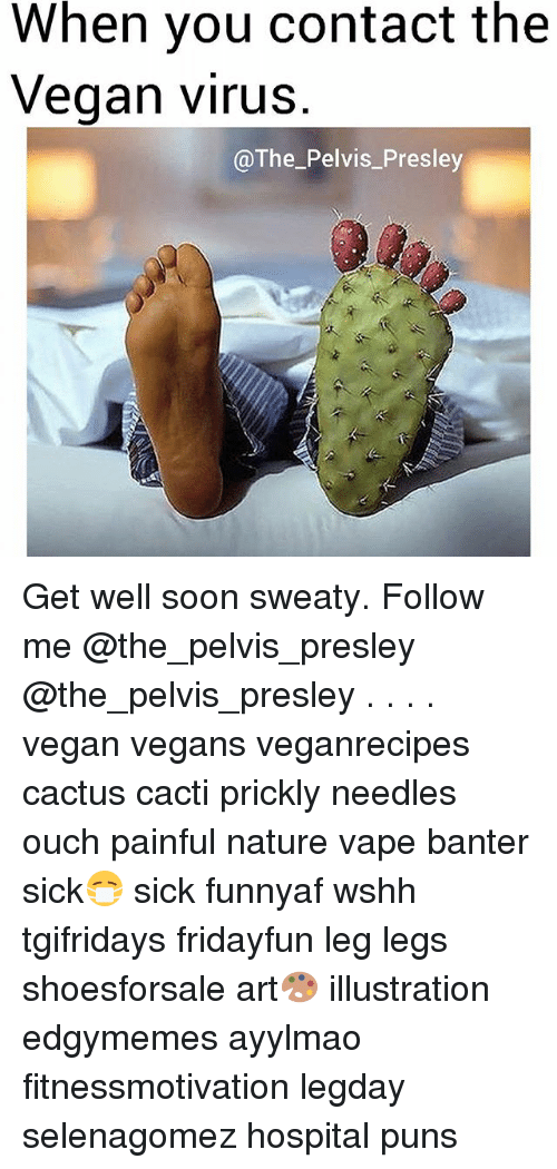 Memes, Puns, and Soon...: When you contact the  Vegan virus  @The_Pelvis_Presley Get well soon sweaty. Follow me @the_pelvis_presley @the_pelvis_presley . . . . vegan vegans veganrecipes cactus cacti prickly needles ouch painful nature vape banter sick😷 sick funnyaf wshh tgifridays fridayfun leg legs shoesforsale art🎨 illustration edgymemes ayylmao fitnessmotivation legday selenagomez hospital puns