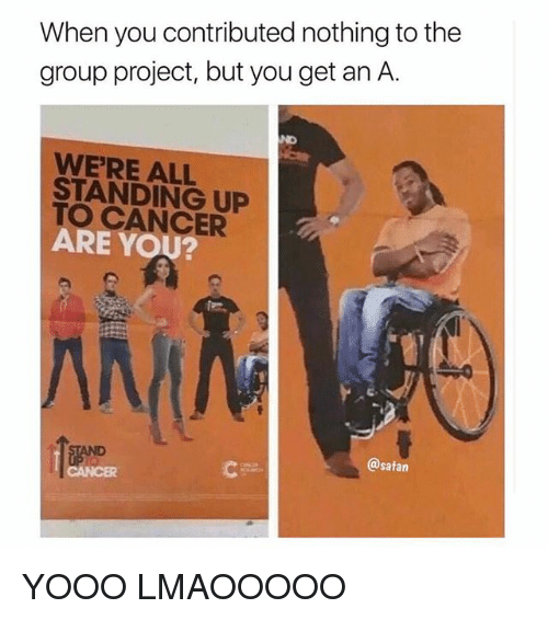 Memes, Cancer, and Satan: When you contributed nothing to the  group project, but you get an A.  ND  WE'RE ALL  STANDING UP  TO CANCER  ARE YOU?  @satan YOOO LMAOOOOO