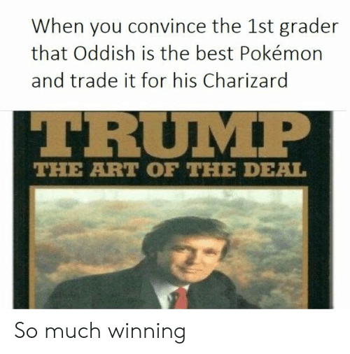 charizard: When you convince the 1st grader  that Oddish is the best Pokémon  and trade it for his Charizard  TRUIM  THE ART OF THE DEAL So much winning