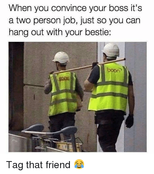 Memes, Booning, and 🤖: When you convince your boss it's  a two person job, just so you can  hang out with your bestie:  boon Tag that friend 😂