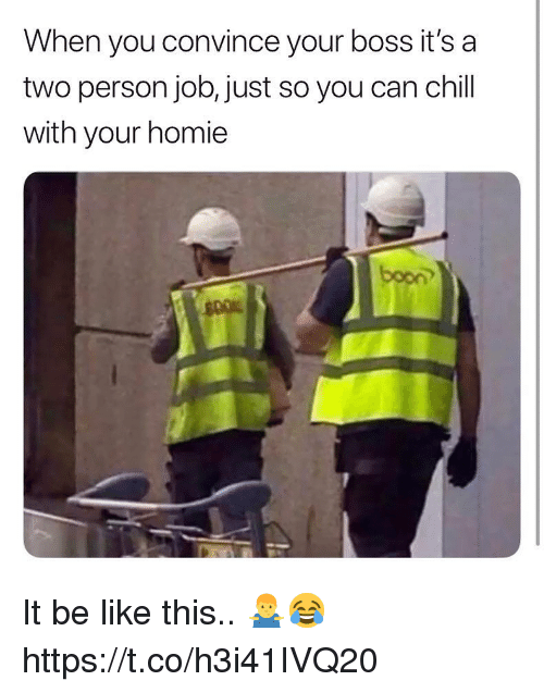 Be Like, Chill, and Homie: When you convince your boss it's a  two person job, just so you can chill  with your homie  boon It be like this.. 🤷♂️😂 https://t.co/h3i41IVQ20
