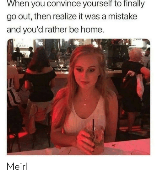 A Mistake: When you convince yourself to finally  go out, then realize it was a mistake  and you'd rather be home.  SUSHI Meirl