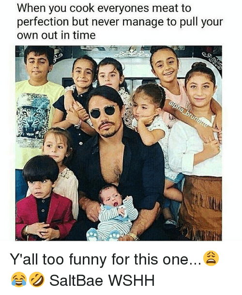 Saltbae: When you cook everyones meat to  perfection but never manage to pull your  own out in time Y'all too funny for this one...😩😂🤣 SaltBae WSHH