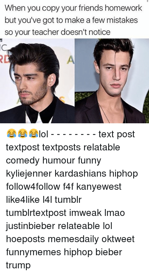 Memes, 🤖, and Bieber: When you copy your friends homework  but you've got to make a few mistakes  so your teacher doesn't notice 😂😂😂lol - - - - - - - - text post textpost textposts relatable comedy humour funny kyliejenner kardashians hiphop follow4follow f4f kanyewest like4like l4l tumblr tumblrtextpost imweak lmao justinbieber relateable lol hoeposts memesdaily oktweet funnymemes hiphop bieber trump