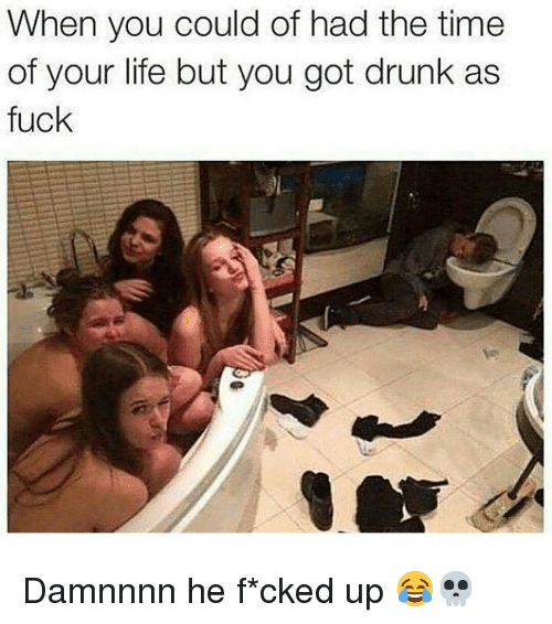 Damnnnn: When you could of had the time  of your life but you got drunk as  fuck Damnnnn he f*cked up 😂💀