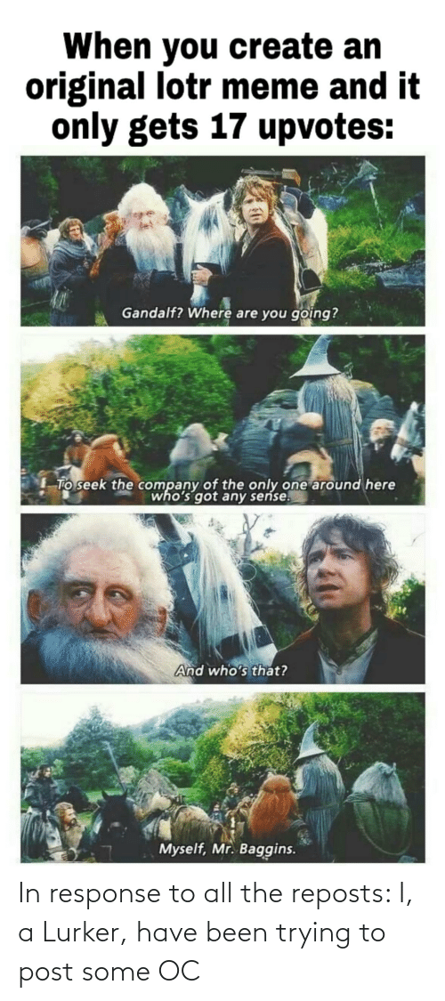 lotr meme: When you create an  original lotr meme and it  only gets 17 upvotes:  Gandalf? Where are you going?  To seek the company of the only one around here  who's got any seńse.  And who's that?  Myself, Mr. Baggins. In response to all the reposts: I, a Lurker, have been trying to post some OC