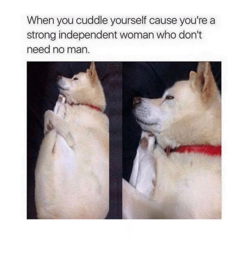 Girl Memes, Strong, and Who: When you cuddle yourself cause you're a  strong independent woman who don't  need no man.