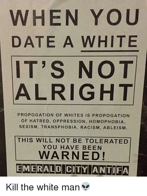 Memes, Racism, and Emerald City: WHEN YOU  DATE A WHITE  IT'S NOT  ALRIGHT  PROPOGATION OF WHITES IS PROPOGATION  OF HATRED, OPPRESSION, HOMOPHOBIA,  SEXISM, TRANSPHOBIA, RACISM, AB LEISM  THIS WILL NOT BE TOLERATED  YOU HAVE BEEN  WARNED!  EMERALD CITY ANTIFA Kill the white man👽