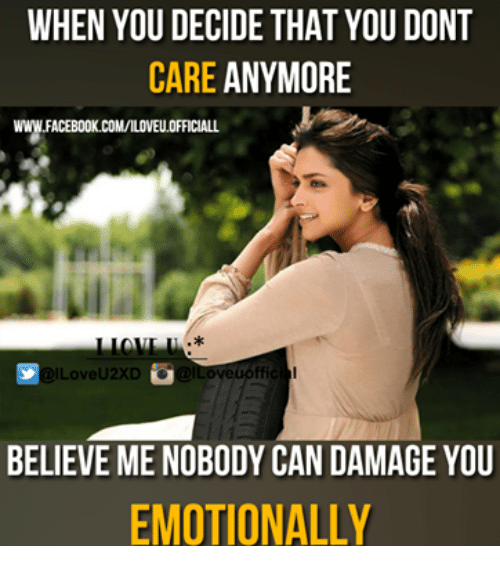 memes: WHEN YOU DECIDE THAT YOU DONT  CARE ANYMORE  XD  BELIEVE ME NOBODY CAN DAMAGE YOU  EMOTIONALLY