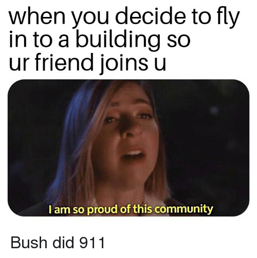bush did 911: when you decide to fly  in to a building so  ur friend joins u  I am so proud of this community