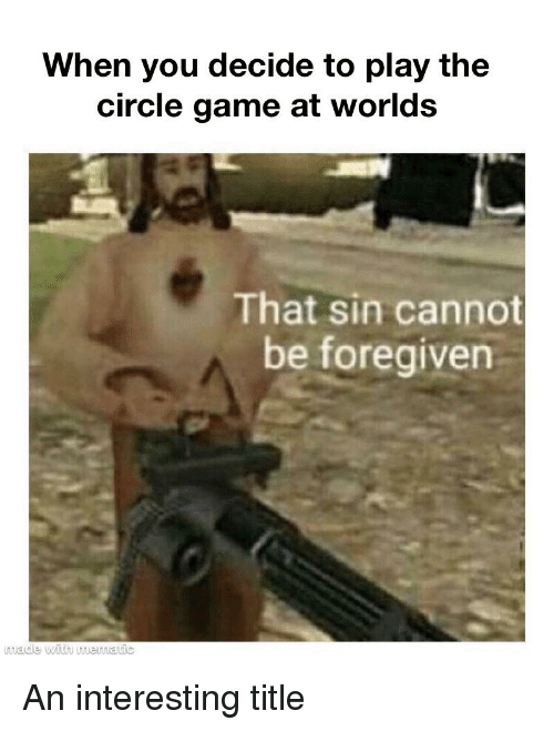 The Circle Game: When you decide to play the  circle game at worlds  That sin cannot  be foregiven  made with mematic