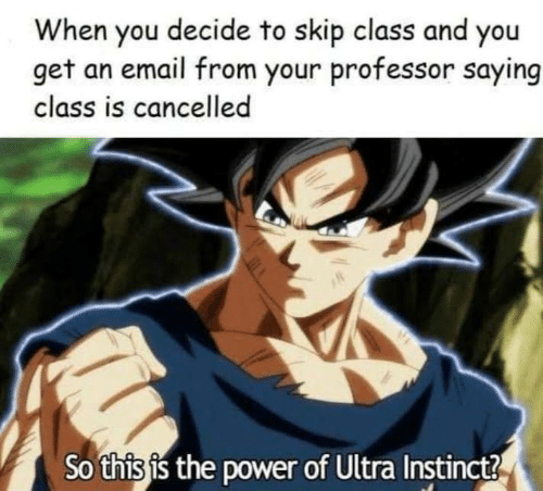 Skip: When you decide to skip class and you  get an email from your professor saying  class is cancelled  So this is the power of Ultra Instinct?