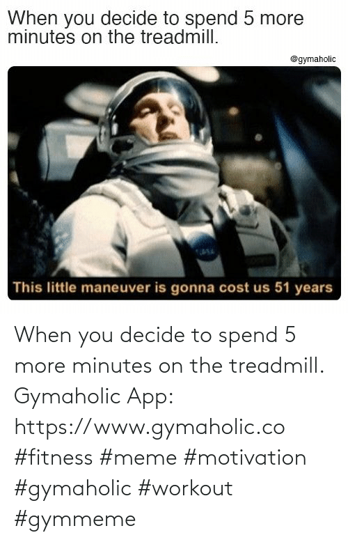 Fitness Meme: When you decide to spend 5 more minutes on the treadmill.  Gymaholic App: https://www.gymaholic.co  #fitness #meme #motivation #gymaholic #workout #gymmeme
