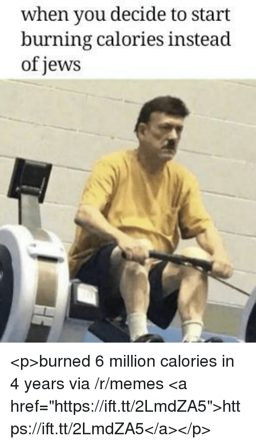 "Memes, Jews, and Via: when you decide to start  burning calories instead  of jews <p>burned 6 million calories in 4 years via /r/memes <a href=""https://ift.tt/2LmdZA5"">https://ift.tt/2LmdZA5</a></p>"