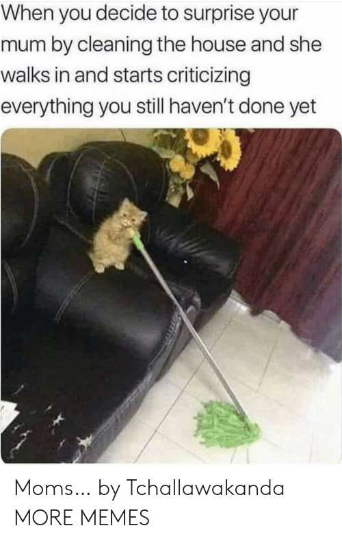Done Yet: When you decide to surprise your  mum by cleaning the house and she  walks in and starts criticizing  everything you still haven't done yet Moms… by Tchallawakanda MORE MEMES