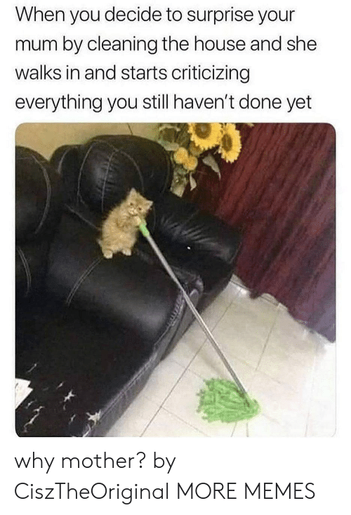 Done Yet: When you decide to surprise your  mum by cleaning the house and she  walks in and starts criticizing  everything you still haven't done yet why mother? by CiszTheOriginal MORE MEMES