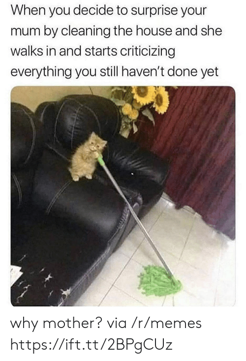 Done Yet: When you decide to surprise your  mum by cleaning the house and she  walks in and starts criticizing  everything you still haven't done yet why mother? via /r/memes https://ift.tt/2BPgCUz
