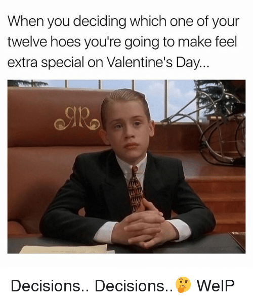 Hoes, Valentine's Day, and Dank Memes: When you deciding which one of your  twelve hoes you're going to make feel  extra special on Valentine's Day... Decisions.. Decisions..🤔 WelP