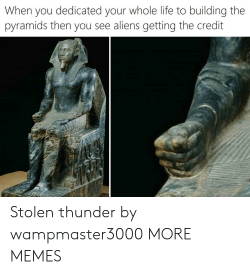 thunder: When you dedicated your whole life to building the  pyramids then you see aliens getting the credit Stolen thunder by wampmaster3000 MORE MEMES