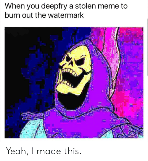 Stolen Meme: When you deepfry a stolen meme to  burn out the watermark  12 Yeah, I made this.